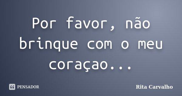 Por favor, não brinque com o meu coraçao...... Frase de Rita Carvalho.
