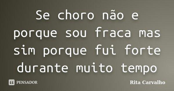 Se choro não e porque sou fraca mas sim porque fui forte durante muito tempo... Frase de Rita Carvalho.
