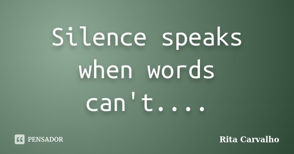 Silence speaks when words can't....... Frase de Rita Carvalho.