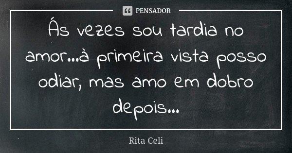 Ás vezes sou tardia no amor...à primeira vista posso odiar, mas amo em dobro depois...... Frase de Rita Celi.