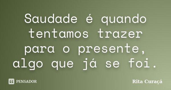 Saudade é quando tentamos trazer para o presente, algo que já se foi.... Frase de Rita Curaçá.