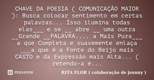 CHAVE DA POESIA ( COMUNICAÇÃO MAIOR ): Busca colocar sentimento em certas palavras... Isso ilumina todas elas___ e se __ abre __ uma outra __Grande __PALAVRA...... Frase de RITA FLOR ( colaboração de jsunny ).