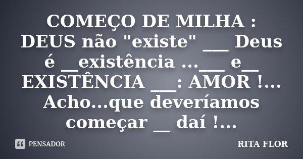 """COMEÇO DE MILHA : DEUS não """"existe"""" ___ Deus é __existência ...___ e__ EXISTÊNCIA ___: AMOR !... Acho...que deveríamos começar __ daí !...... Frase de Rita Flor."""