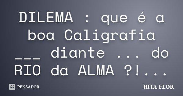 DILEMA : que é a boa Caligrafia ___ diante ... do RIO da ALMA ?!...... Frase de Rita Flor.