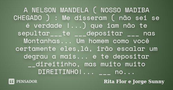 A NELSON MANDELA ( NOSSO MADIBA CHEGADO ) : Me disseram ( não sei se é verdade !...) que iam não te sepultar___te ___depositar ___ nas Montanhas... Um homem com... Frase de Rita Flor e Jorge Sunny.