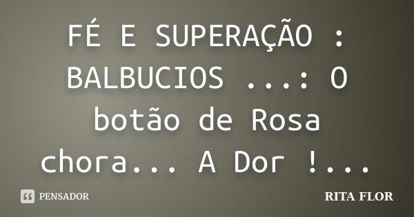 FÉ E SUPERAÇÃO : BALBUCIOS ...: O botão de Rosa chora... A Dor !...... Frase de Rita Flor.