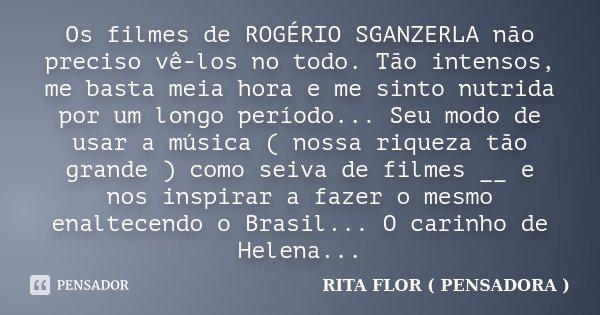 Os filmes de ROGÉRIO SGANZERLA não preciso vê-los no todo. Tão intensos, me basta meia hora e me sinto nutrida por um longo período... Seu modo de usar a música... Frase de Rita Flor ( PENSADORA ).