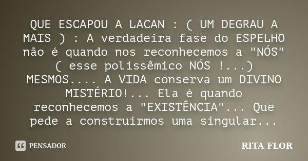 """QUE ESCAPOU A LACAN : ( UM DEGRAU A MAIS ) : A verdadeira fase do ESPELHO não é quando nos reconhecemos a """"NÓS"""" ( esse polissêmico NÓS !...) MESMOS...... Frase de Rita Flor."""