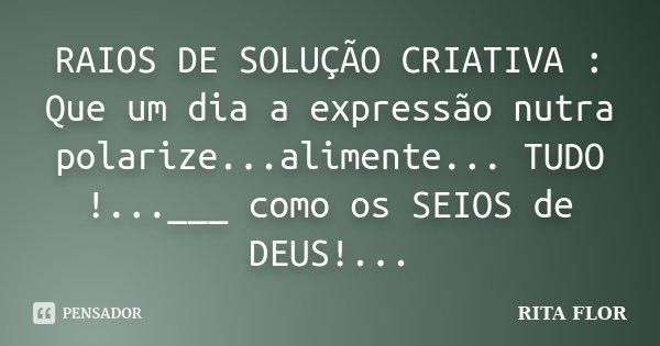 RAIOS DE SOLUÇÃO CRIATIVA : Que um dia a expressão nutra polarize...alimente... TUDO !...___ como os SEIOS de DEUS!...... Frase de Rita Flor.
