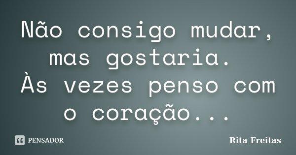 Não consigo mudar, mas gostaria. Às vezes penso com o coração...... Frase de Rita Freitas.