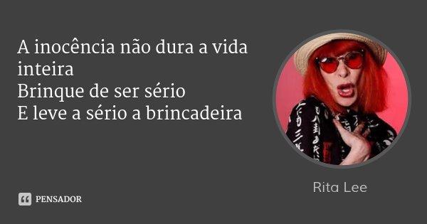 A inocência não dura a vida inteira Brinque de ser sério E leve a sério a brincadeira... Frase de Rita Lee.