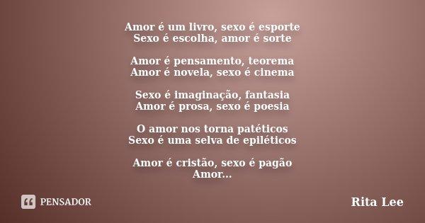 Amor é um livro, sexo é esporte Sexo é escolha, amor é sorte Amor é pensamento, teorema Amor é novela, sexo é cinema Sexo é imaginação, fantasia Amor é prosa, s... Frase de Rita Lee.
