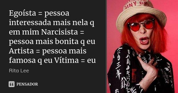Egoísta = pessoa interessada mais nela q em mim Narcisista = pessoa mais bonita q eu Artista = pessoa mais famosa q eu Vítima = eu... Frase de Rita Lee.