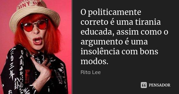 O politicamente correto é uma tirania educada, assim como o argumento é uma insolência com bons modos.... Frase de Rita Lee.