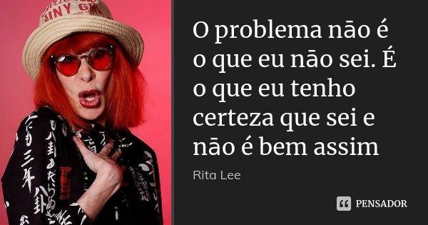 O problema nāo é o que eu nāo sei. É o que eu tenho certeza que sei e nāo é bem assim... Frase de Rita Lee.