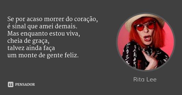 Se por acaso morrer do coração, é sinal que amei demais. Mas enquanto estou viva, cheia de graça, talvez ainda faça um monte de gente feliz.... Frase de Rita Lee.