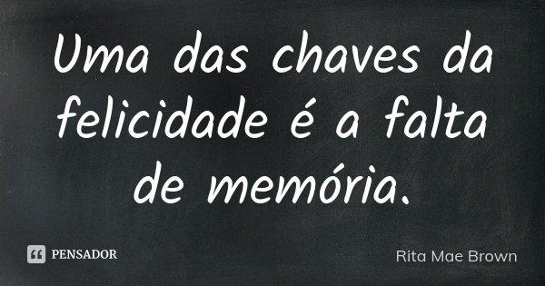 Uma das chaves da felicidade é a falta de memória.... Frase de Rita Mae Brown.