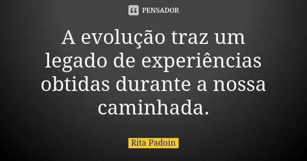 A evolução traz um legado de experiências obtidas durante a nossa caminhada.... Frase de Rita Padoin.