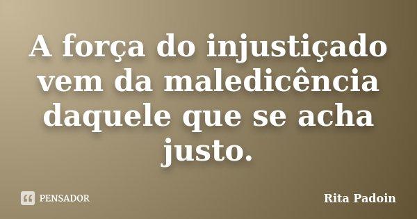 A força do injustiçado vem da maledicência daquele que se acha justo.... Frase de Rita Padoin.