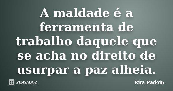 A maldade é a ferramenta de trabalho daquele que se acha no direito de usurpar a paz alheia.... Frase de Rita Padoin.