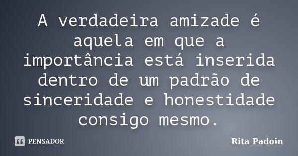 A verdadeira amizade é aquela em que a importância está inserida dentro de um padrão de sinceridade e honestidade consigo mesmo.... Frase de Rita Padoin.