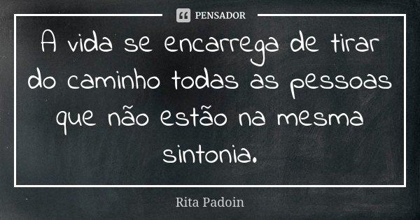 A vida se encarrega de tirar do caminho todas as pessoas que não estão na mesma sintonia.... Frase de Rita Padoin.