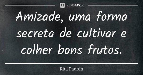Amizade, uma forma secreta de cultivar e colher bons frutos.... Frase de Rita Padoin.