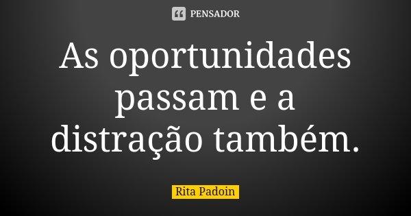 As oportunidades passam e a distração também.... Frase de Rita Padoin.