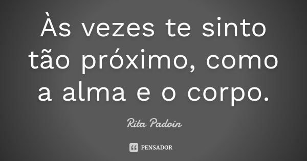 Às vezes te sinto tão próximo, como a alma e o corpo.... Frase de Rita Padoin.