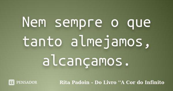 Nem sempre o que tanto almejamos, alcançamos.... Frase de Rita Padoin - Do Livro ''A Cor do Infinito.