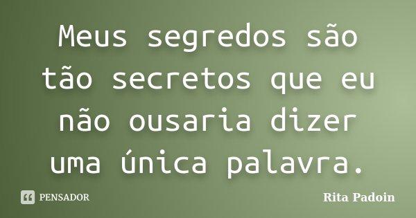 Meus segredos são tão secretos que eu não ousaria dizer uma única palavra.... Frase de Rita Padoin.