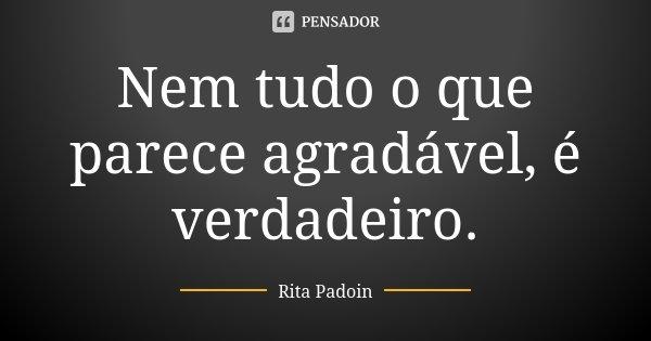 Nem Tudo O Que Parece Agradável é Rita Padoin