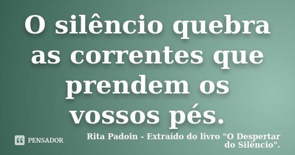 O silêncio quebra as correntes que prendem os vossos pés.... Frase de Rita Padoin - Extraído do livro