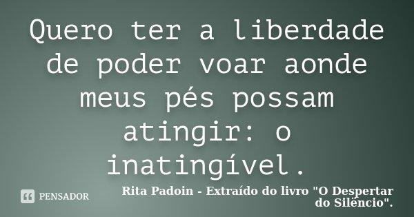 Quero ter a liberdade de poder voar aonde meus pés possam atingir: o inatingível.... Frase de Rita Padoin - Extraído do livro