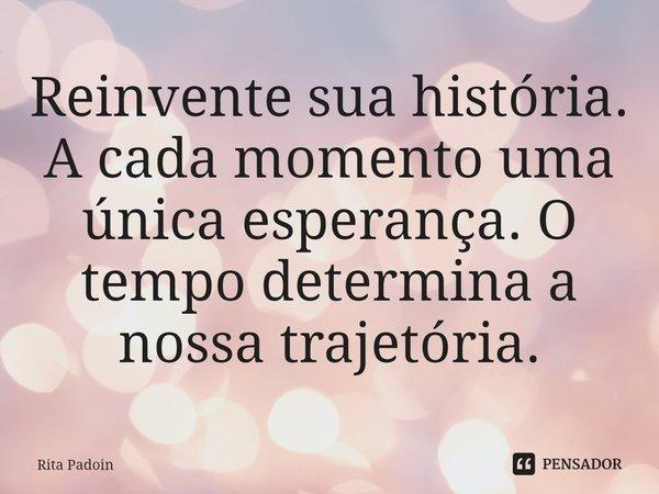Reinvente sua história. A cada momento uma única esperança. O tempo determina a nossa trajetória.... Frase de Rita Padoin.
