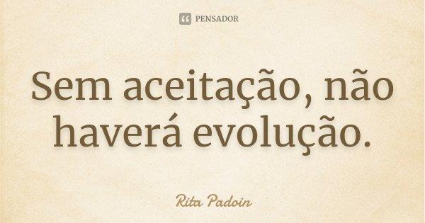 Sem aceitação, não haverá evolução.... Frase de Rita Padoin.