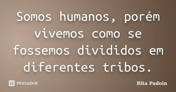 Somos humanos, porém vivemos como se fossemos divididos em diferentes tribos.... Frase de Rita Padoin.