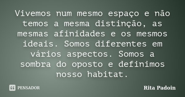 Vivemos num mesmo espaço e não temos a mesma distinção, as mesmas afinidades e os mesmos ideais. Somos diferentes em vários aspectos. Somos a sombra do oposto e... Frase de Rita Padoin.