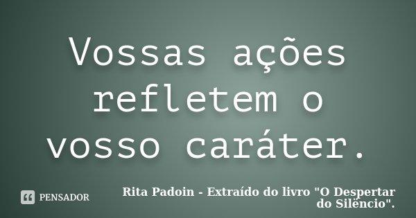 Vossas ações refletem o vosso caráter.... Frase de Rita Padoin - Extraído do livro