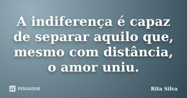 A indiferença é capaz de separar aquilo que, mesmo com distância, o amor uniu.... Frase de Rita Silva.