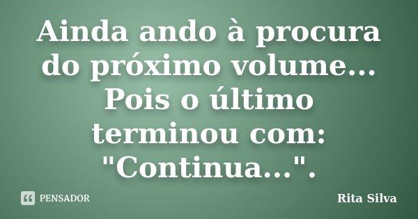 """Ainda ando à procura do próximo volume... Pois o último terminou com: """"Continua..."""".... Frase de Rita Silva."""