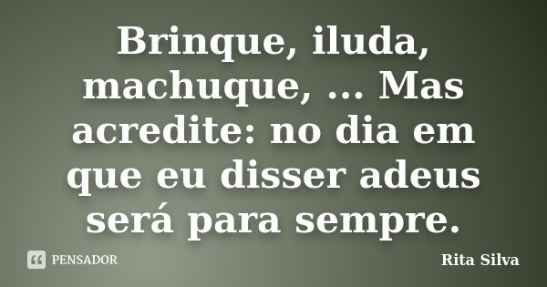 Brinque, iluda, machuque, ... Mas acredite: no dia em que eu disser adeus será para sempre.... Frase de Rita Silva.