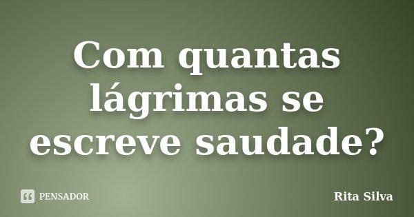 Com quantas lágrimas se escreve saudade?... Frase de Rita Silva.
