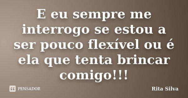 E eu sempre me interrogo se estou a ser pouco flexível ou é ela que tenta brincar comigo!!!... Frase de Rita Silva.