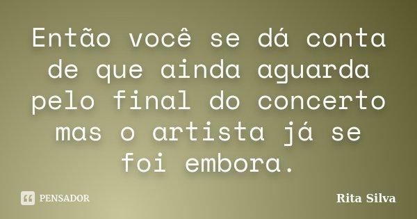 Então você se dá conta de que ainda aguarda pelo final do concerto mas o artista já se foi embora.... Frase de Rita Silva.