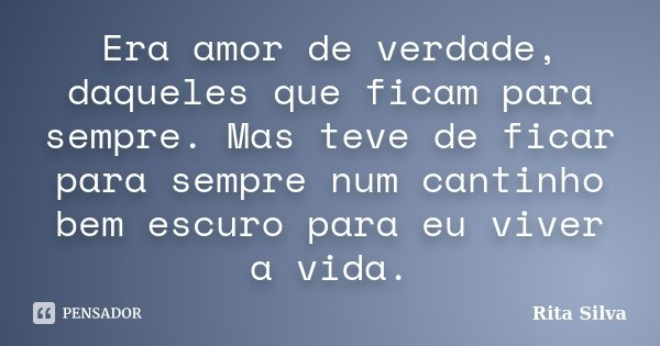 Era amor de verdade, daqueles que ficam para sempre. Mas teve de ficar para sempre num cantinho bem escuro para eu viver a vida.... Frase de Rita Silva.