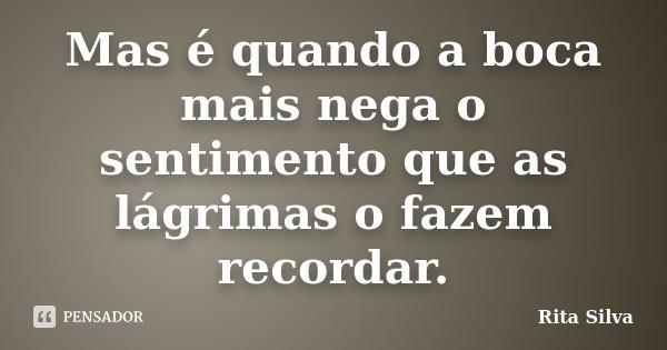 Mas é quando a boca mais nega o sentimento que as lágrimas o fazem recordar.... Frase de Rita Silva.