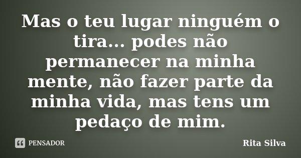 Mas o teu lugar ninguém o tira... podes não permanecer na minha mente, não fazer parte da minha vida, mas tens um pedaço de mim.... Frase de Rita Silva.