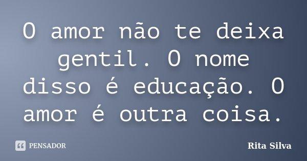 O amor não te deixa gentil. O nome disso é educação. O amor é outra coisa.... Frase de Rita Silva.