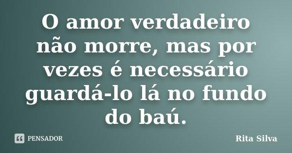 O amor verdadeiro não morre, mas por vezes é necessário guardá-lo lá no fundo do baú.... Frase de Rita Silva.